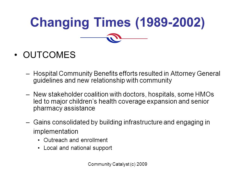 Community Catalyst (c) 2009 Changing Times (1989-2002) OUTCOMES –Hospital Community Benefits efforts resulted in Attorney General guidelines and new relationship with community –New stakeholder coalition with doctors, hospitals, some HMOs led to major children's health coverage expansion and senior pharmacy assistance –Gains consolidated by building infrastructure and engaging in implementation Outreach and enrollment Local and national support