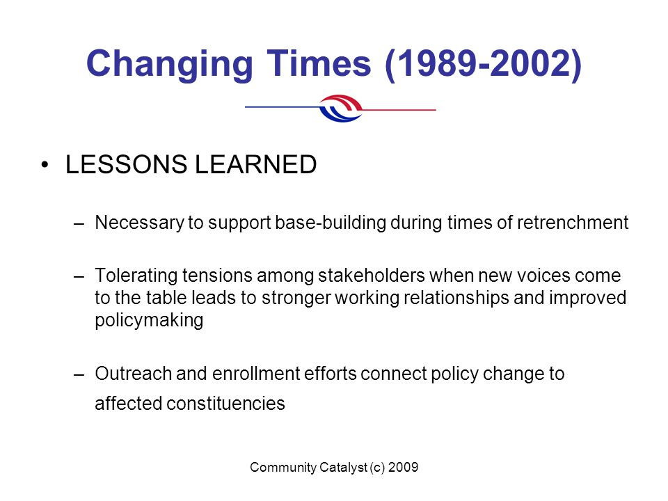 Community Catalyst (c) 2009 Changing Times (1989-2002) LESSONS LEARNED –Necessary to support base-building during times of retrenchment –Tolerating tensions among stakeholders when new voices come to the table leads to stronger working relationships and improved policymaking –Outreach and enrollment efforts connect policy change to affected constituencies