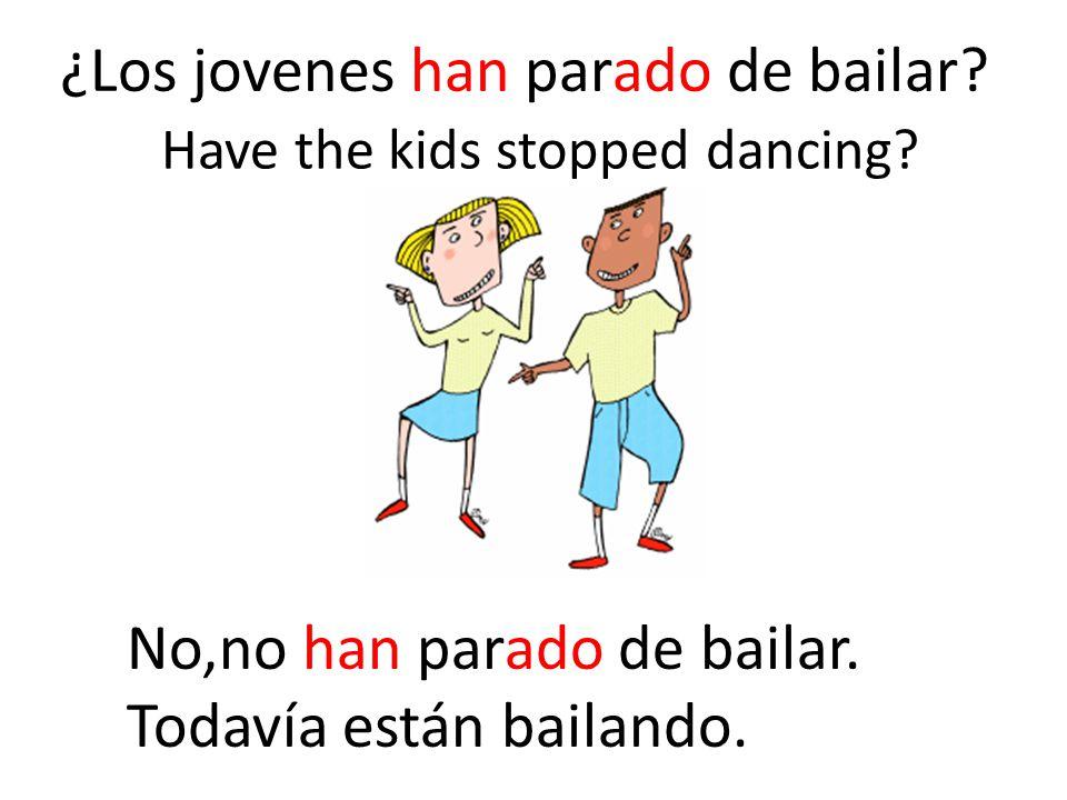 ¿Los jovenes han parado de bailar? No,no han parado de bailar. Todavía están bailando. Have the kids stopped dancing?
