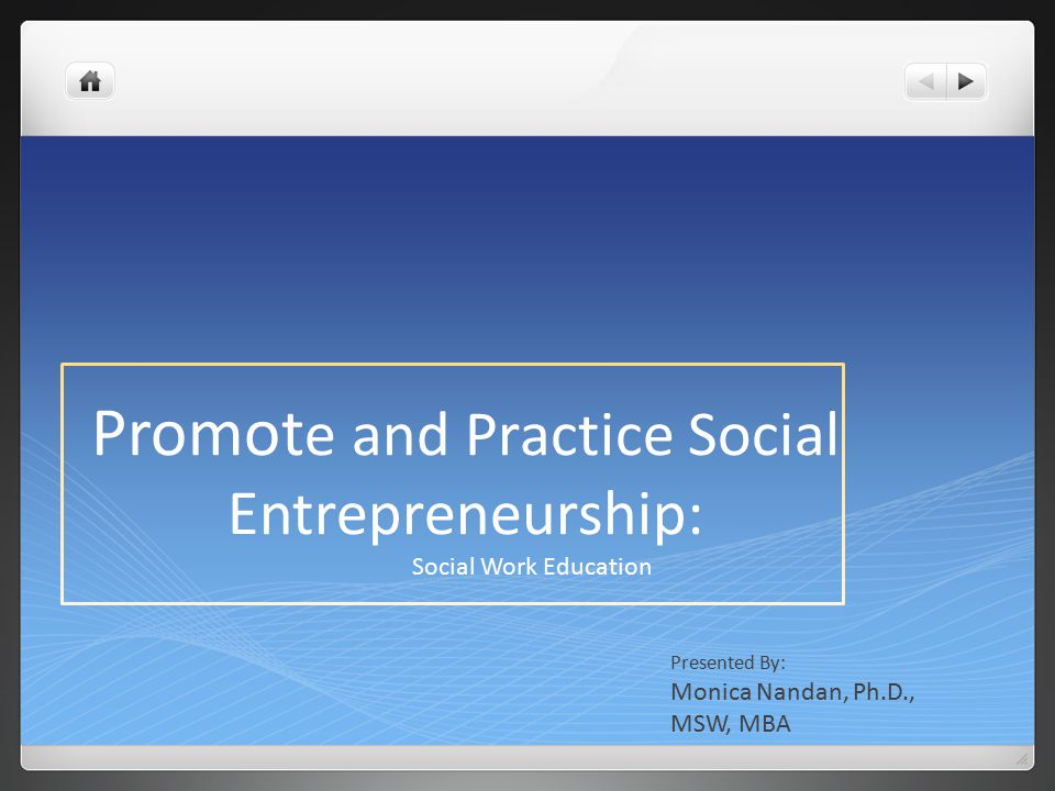 Promot e and Practice Social Entrepreneurship: Social Work Education Presented By: Monica Nandan, Ph.D., MSW, MBA