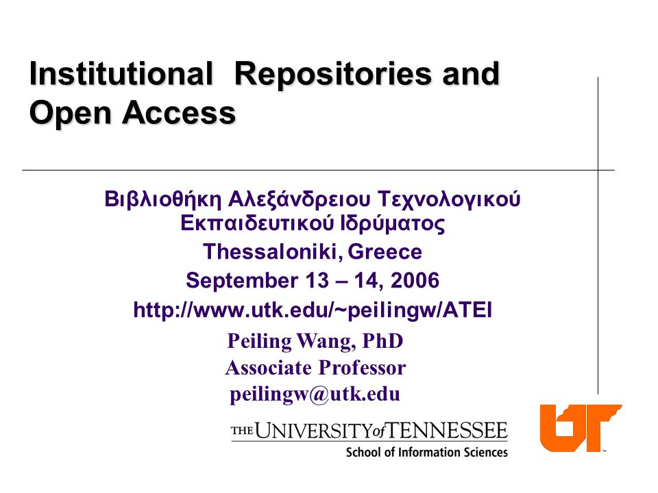 Peiling Wang, PhD Associate Professor peilingw@utk.edu Institutional Repositories and Open Access Βιβλιοθήκη Αλεξάνδρειου Τεχνολογικού Εκπαιδευτικού Ιδρύματος Thessaloniki, Greece September 13 – 14, 2006 http://www.utk.edu/~peilingw/ATEI