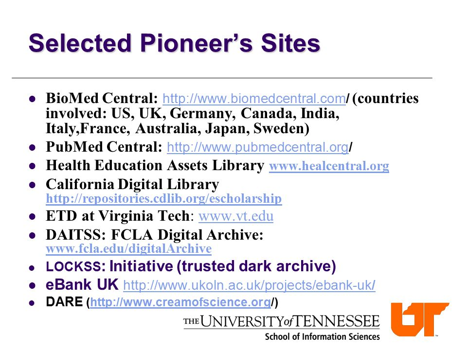 Selected Pioneer's Sites BioMed Central: http://www.biomedcentral.com/ (countries involved: US, UK, Germany, Canada, India, Italy,France, Australia, Japan, Sweden) http://www.biomedcentral.com PubMed Central: http://www.pubmedcentral.org/ http://www.pubmedcentral.org Health Education Assets Library www.healcentral.org www.healcentral.org California Digital Library http://repositories.cdlib.org/escholarship http://repositories.cdlib.org/escholarship ETD at Virginia Tech: www.vt.eduwww.vt.edu DAITSS: FCLA Digital Archive: www.fcla.edu/digitalArchive www.fcla.edu/digitalArchive LOCKSS : Initiative (trusted dark archive) eBank UK http://www.ukoln.ac.uk/projects/ebank-uk/http://www.ukoln.ac.uk/projects/ebank-uk/ DARE (http://www.creamofscience.org/)http://www.creamofscience.org