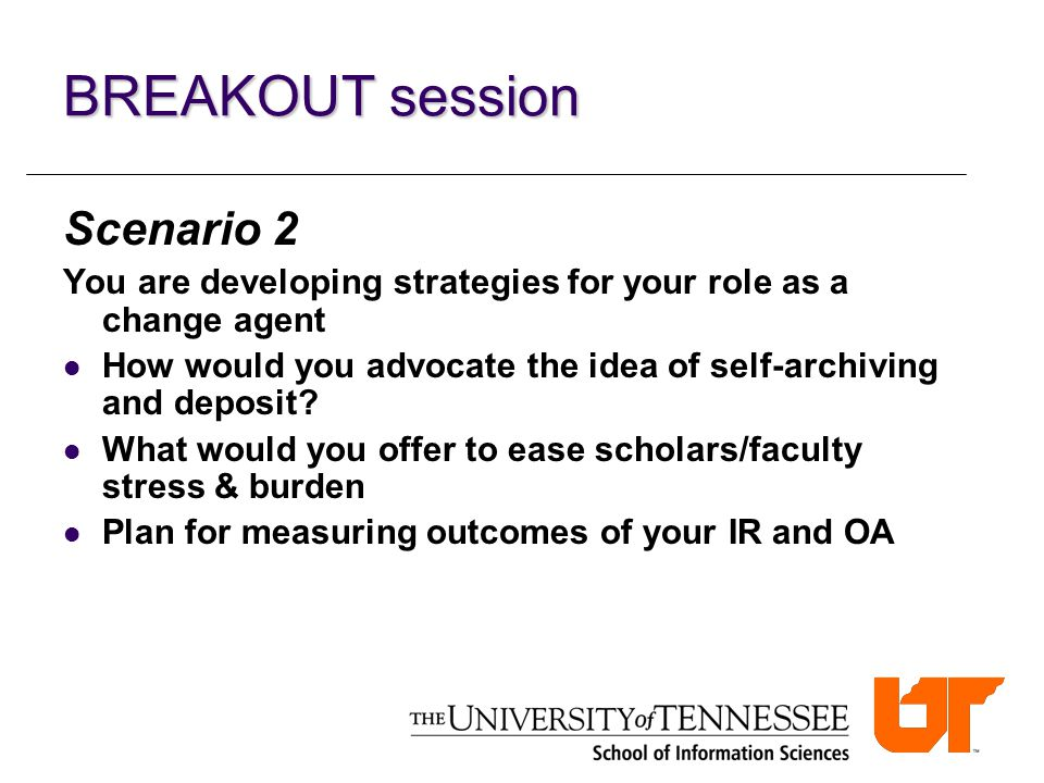 BREAKOUT session Scenario 2 You are developing strategies for your role as a change agent How would you advocate the idea of self-archiving and deposi