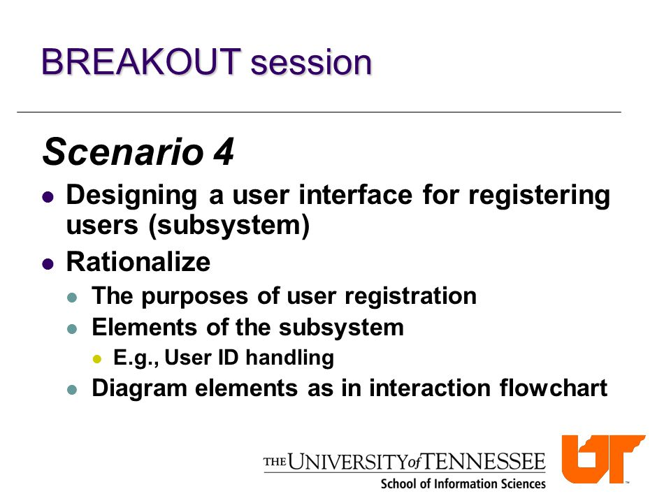 BREAKOUT session Scenario 4 Designing a user interface for registering users (subsystem) Rationalize The purposes of user registration Elements of the subsystem E.g., User ID handling Diagram elements as in interaction flowchart