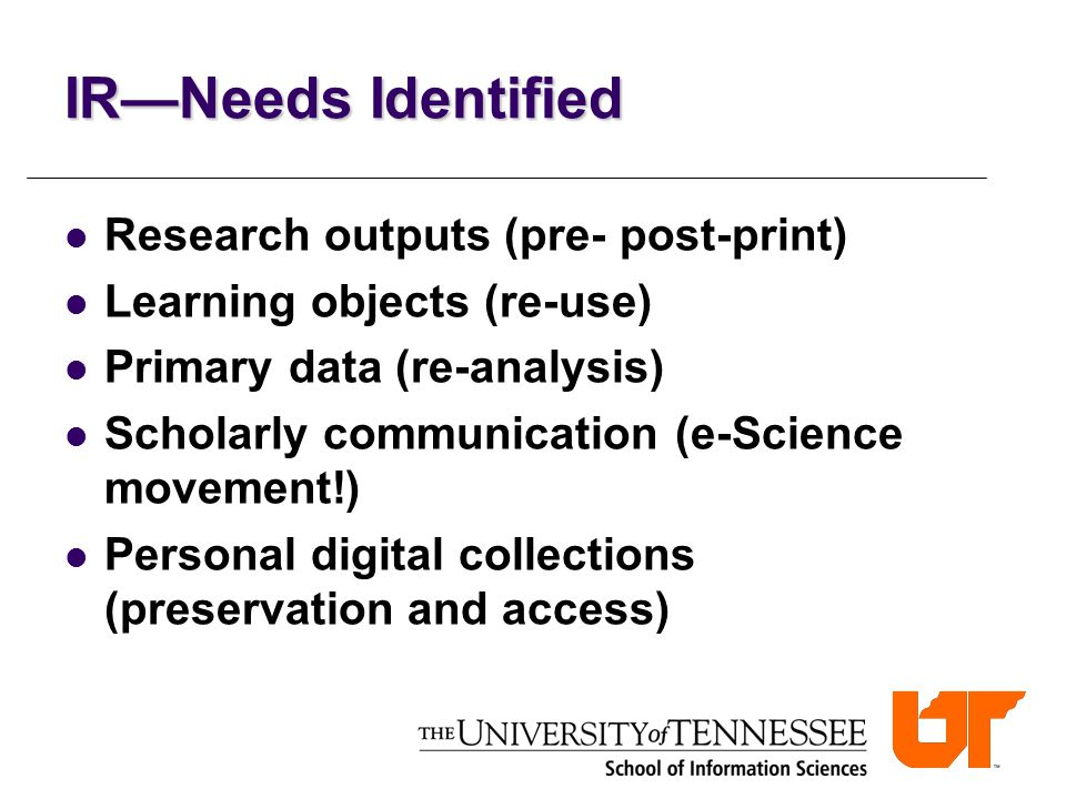 IR—Needs Identified Research outputs (pre- post-print) Learning objects (re-use) Primary data (re-analysis) Scholarly communication (e-Science movement!) Personal digital collections (preservation and access)