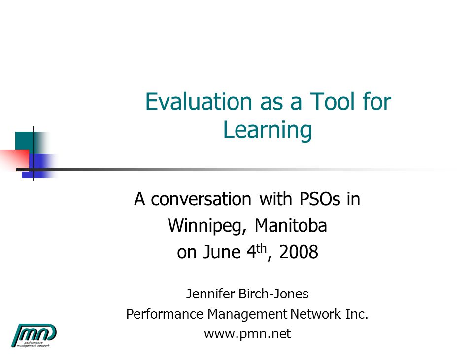 Evaluation as a Tool for Learning A conversation with PSOs in Winnipeg, Manitoba on June 4 th, 2008 Jennifer Birch-Jones Performance Management Network Inc.