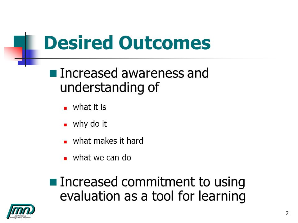 2 Desired Outcomes Increased awareness and understanding of what it is why do it what makes it hard what we can do Increased commitment to using evaluation as a tool for learning
