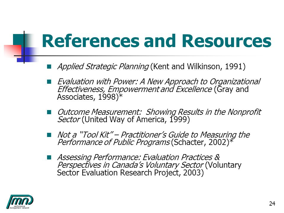 24 References and Resources Applied Strategic Planning (Kent and Wilkinson, 1991) Evaluation with Power: A New Approach to Organizational Effectiveness, Empowerment and Excellence (Gray and Associates, 1998)* Outcome Measurement: Showing Results in the Nonprofit Sector (United Way of America, 1999) Not a Tool Kit – Practitioner's Guide to Measuring the Performance of Public Programs (Schacter, 2002)* Assessing Performance: Evaluation Practices & Perspectives in Canada's Voluntary Sector (Voluntary Sector Evaluation Research Project, 2003)