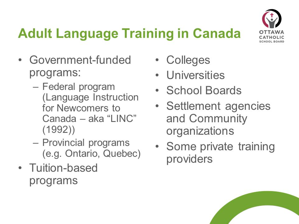 "Adult Language Training in Canada Government-funded programs: –Federal program (Language Instruction for Newcomers to Canada – aka ""LINC"" (1992)) –Pro"