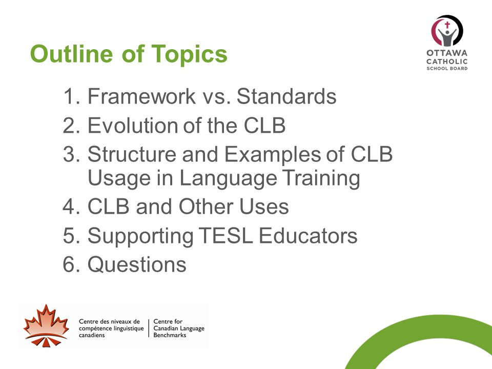 Outline of Topics 1. Framework vs. Standards 2. Evolution of the CLB 3. Structure and Examples of CLB Usage in Language Training 4. CLB and Other Uses