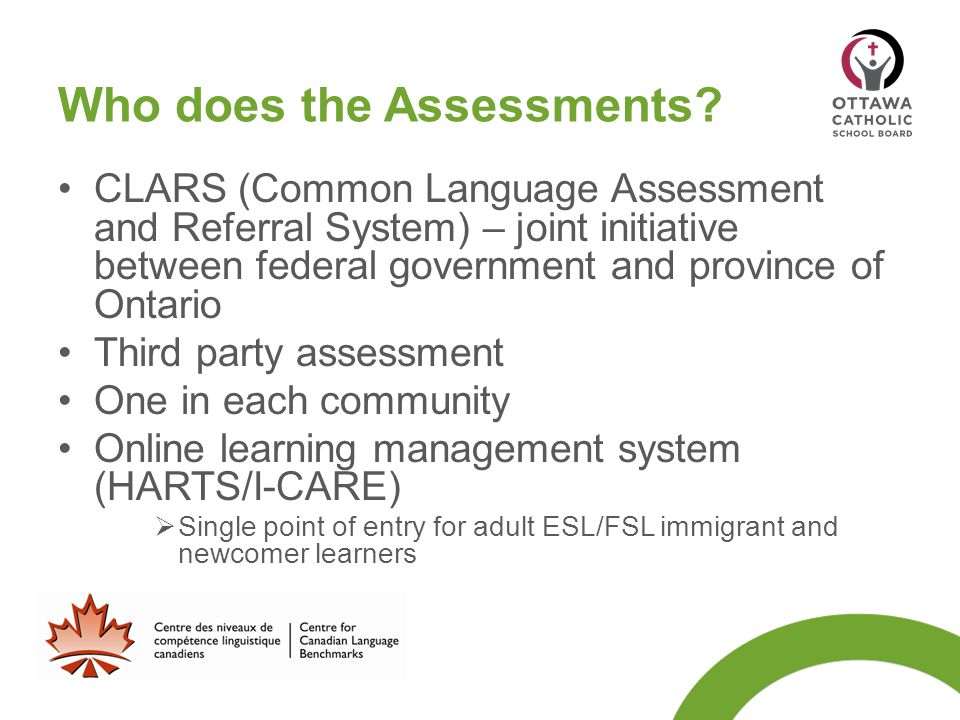 Who does the Assessments? CLARS (Common Language Assessment and Referral System) – joint initiative between federal government and province of Ontario