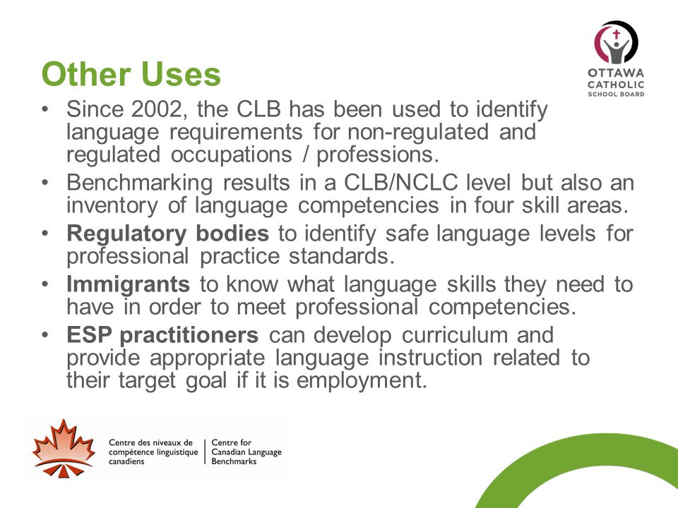 Other Uses Since 2002, the CLB has been used to identify language requirements for non-regulated and regulated occupations / professions. Benchmarking
