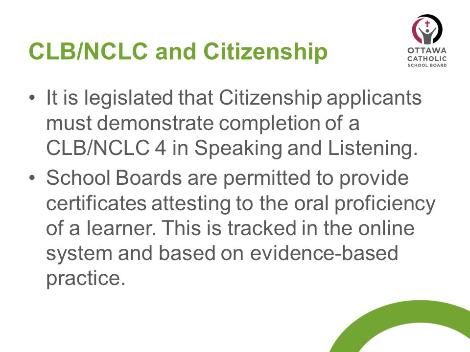CLB/NCLC and Citizenship It is legislated that Citizenship applicants must demonstrate completion of a CLB/NCLC 4 in Speaking and Listening. School Bo