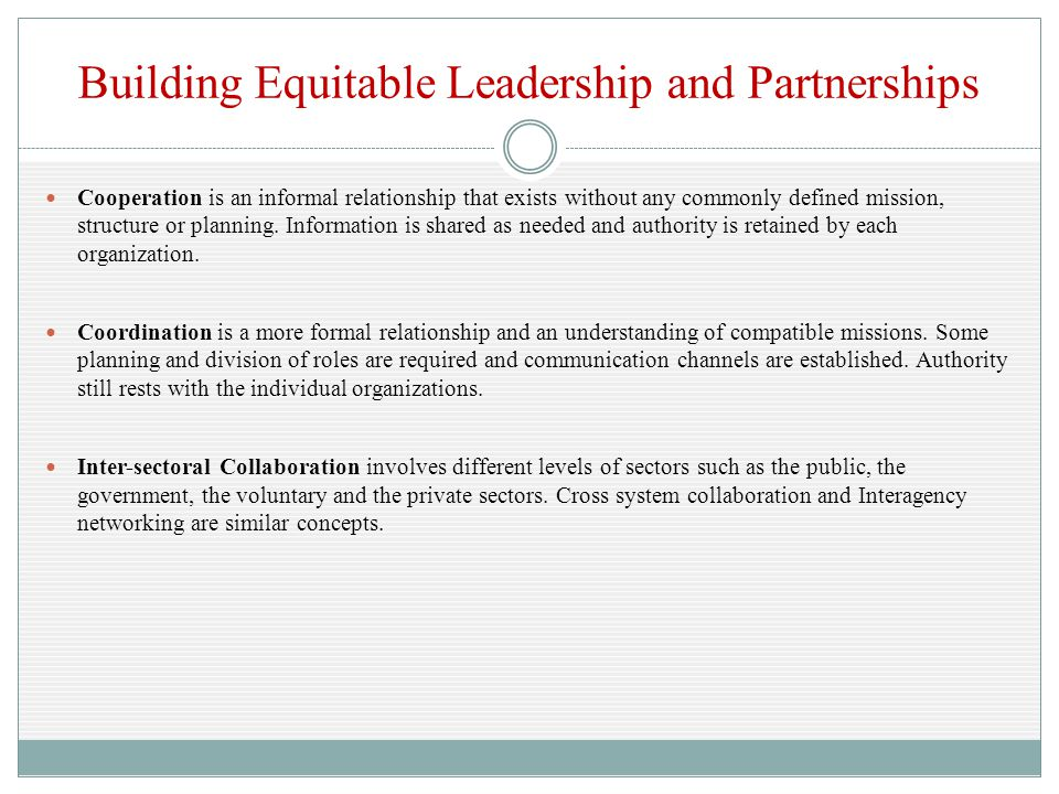 Building Equitable Leadership and Partnerships Cooperation is an informal relationship that exists without any commonly defined mission, structure or planning.