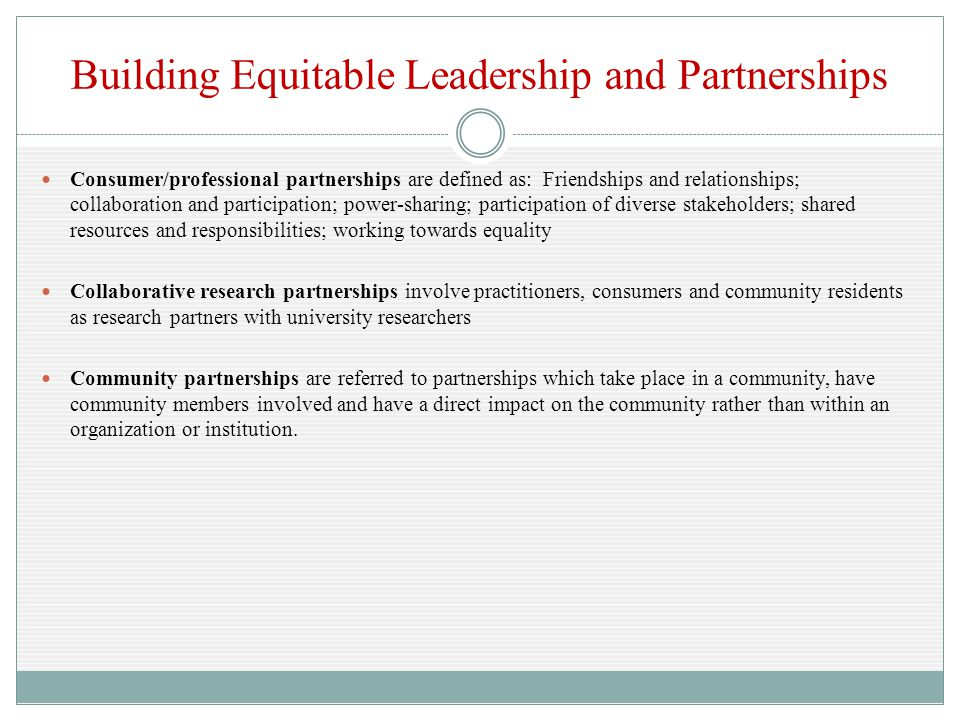 Building Equitable Leadership and Partnerships Consumer/professional partnerships are defined as: Friendships and relationships; collaboration and participation; power-sharing; participation of diverse stakeholders; shared resources and responsibilities; working towards equality Collaborative research partnerships involve practitioners, consumers and community residents as research partners with university researchers Community partnerships are referred to partnerships which take place in a community, have community members involved and have a direct impact on the community rather than within an organization or institution.