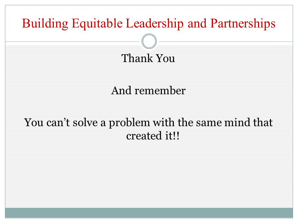Building Equitable Leadership and Partnerships Thank You And remember You can't solve a problem with the same mind that created it!!