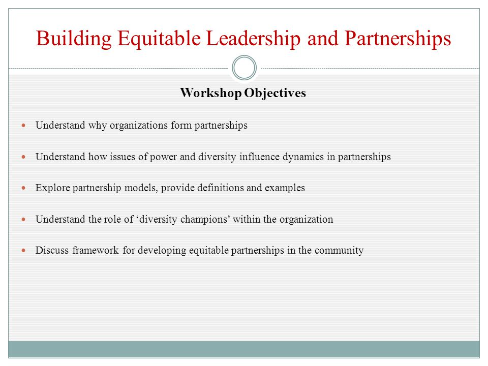 Building Equitable Leadership and Partnerships Workshop Objectives Understand why organizations form partnerships Understand how issues of power and diversity influence dynamics in partnerships Explore partnership models, provide definitions and examples Understand the role of 'diversity champions' within the organization Discuss framework for developing equitable partnerships in the community