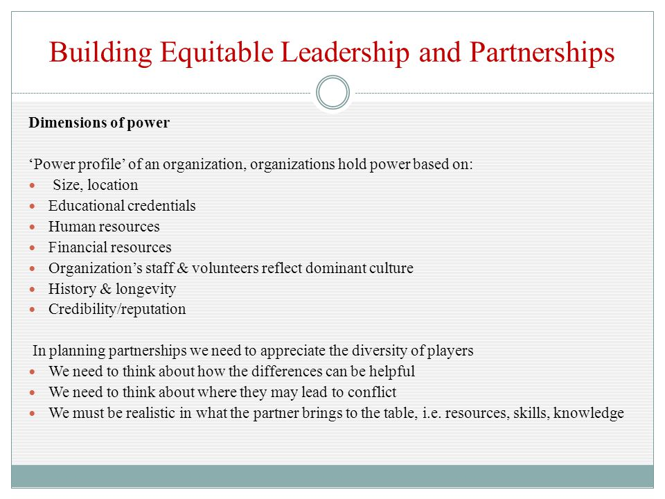 Building Equitable Leadership and Partnerships Dimensions of power 'Power profile' of an organization, organizations hold power based on: Size, location Educational credentials Human resources Financial resources Organization's staff & volunteers reflect dominant culture History & longevity Credibility/reputation In planning partnerships we need to appreciate the diversity of players We need to think about how the differences can be helpful We need to think about where they may lead to conflict We must be realistic in what the partner brings to the table, i.e.
