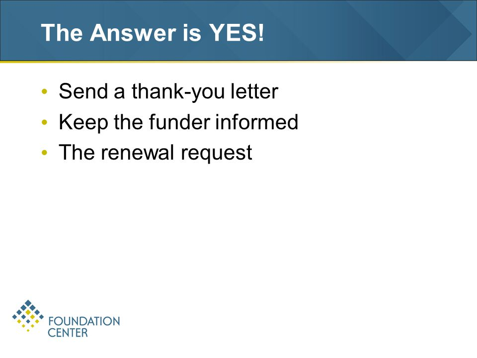 The Answer is YES! Send a thank-you letter Keep the funder informed The renewal request
