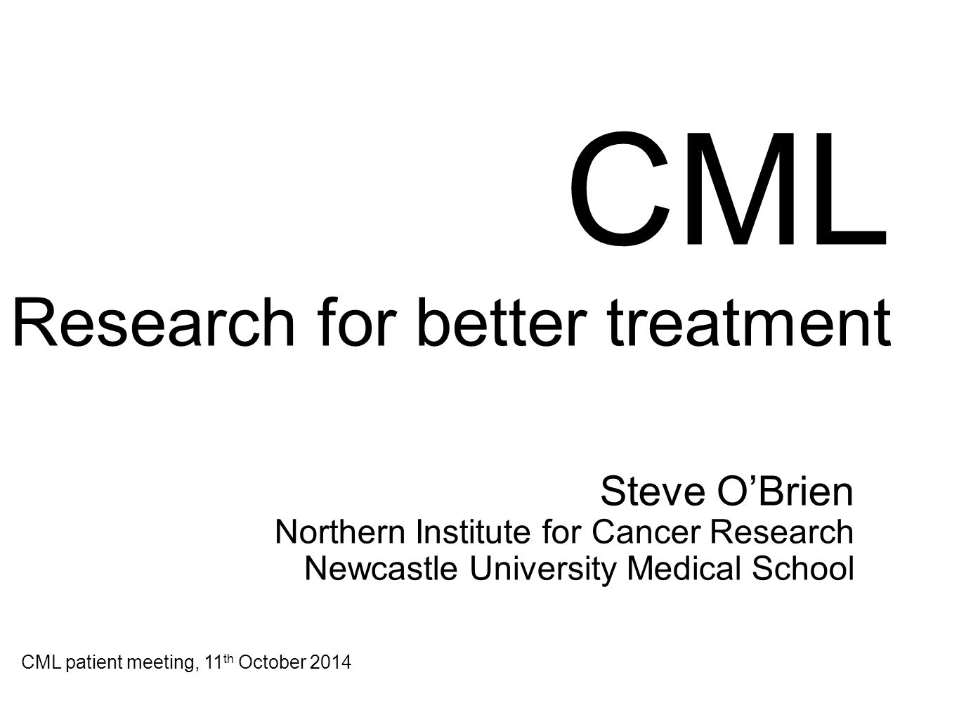 CML Research for better treatment Steve O'Brien Northern Institute for Cancer Research Newcastle University Medical School CML patient meeting, 11 th