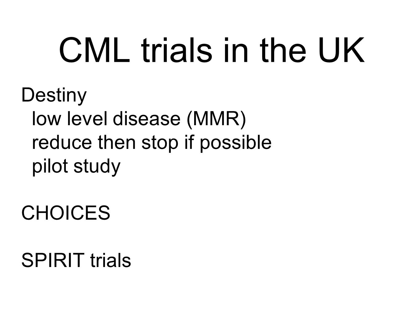 CML trials in the UK Destiny low level disease (MMR) reduce then stop if possible pilot study CHOICES SPIRIT trials