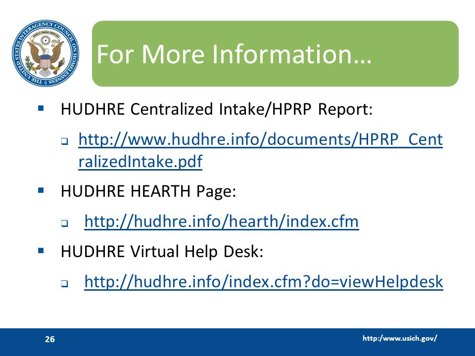 http:/www.usich.gov/ 26 For More Information…  HUDHRE Centralized Intake/HPRP Report:  http://www.hudhre.info/documents/HPRP_Cent ralizedIntake.pdf http://www.hudhre.info/documents/HPRP_Cent ralizedIntake.pdf  HUDHRE HEARTH Page:  http://hudhre.info/hearth/index.cfm http://hudhre.info/hearth/index.cfm  HUDHRE Virtual Help Desk:  http://hudhre.info/index.cfm do=viewHelpdesk http://hudhre.info/index.cfm do=viewHelpdesk
