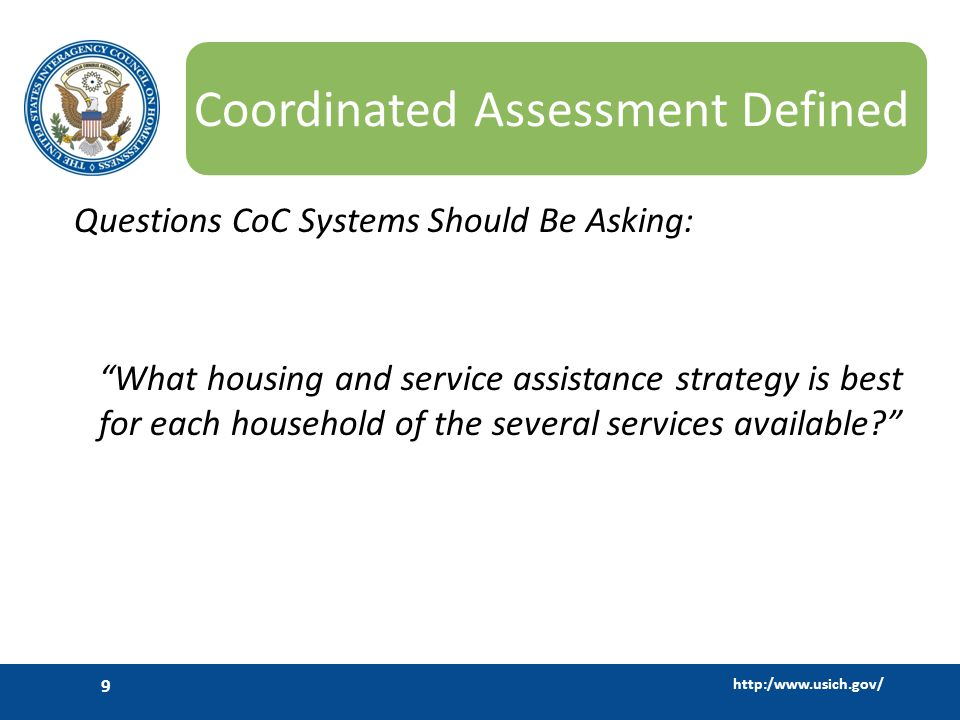 http:/www.usich.gov/ 9 Coordinated Assessment Defined Questions CoC Systems Should Be Asking: What housing and service assistance strategy is best for each household of the several services available