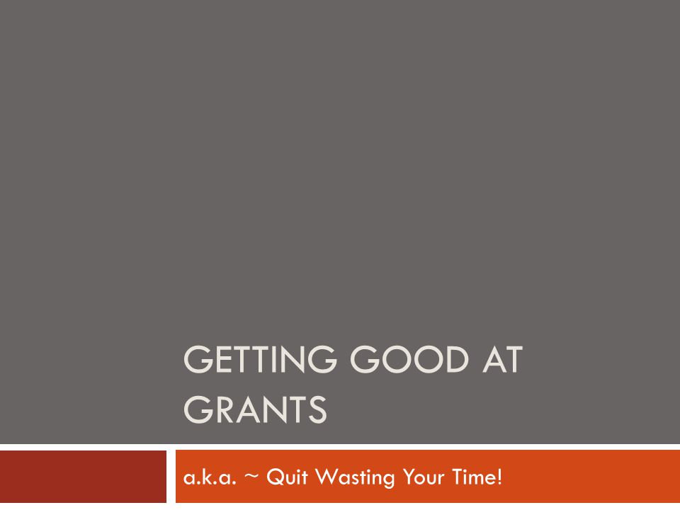 GETTING GOOD AT GRANTS a.k.a. ~ Quit Wasting Your Time!