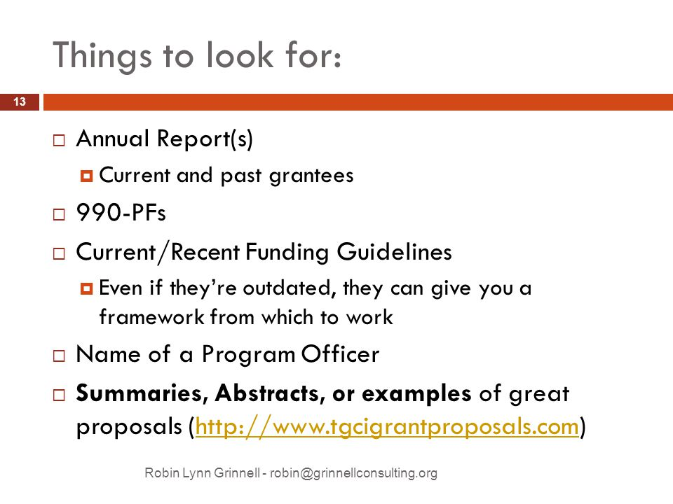 Things to look for: Robin Lynn Grinnell - robin@grinnellconsulting.org  Annual Report(s)  Current and past grantees  990-PFs  Current/Recent Funding Guidelines  Even if they're outdated, they can give you a framework from which to work  Name of a Program Officer  Summaries, Abstracts, or examples of great proposals (http://www.tgcigrantproposals.com)http://www.tgcigrantproposals.com 13