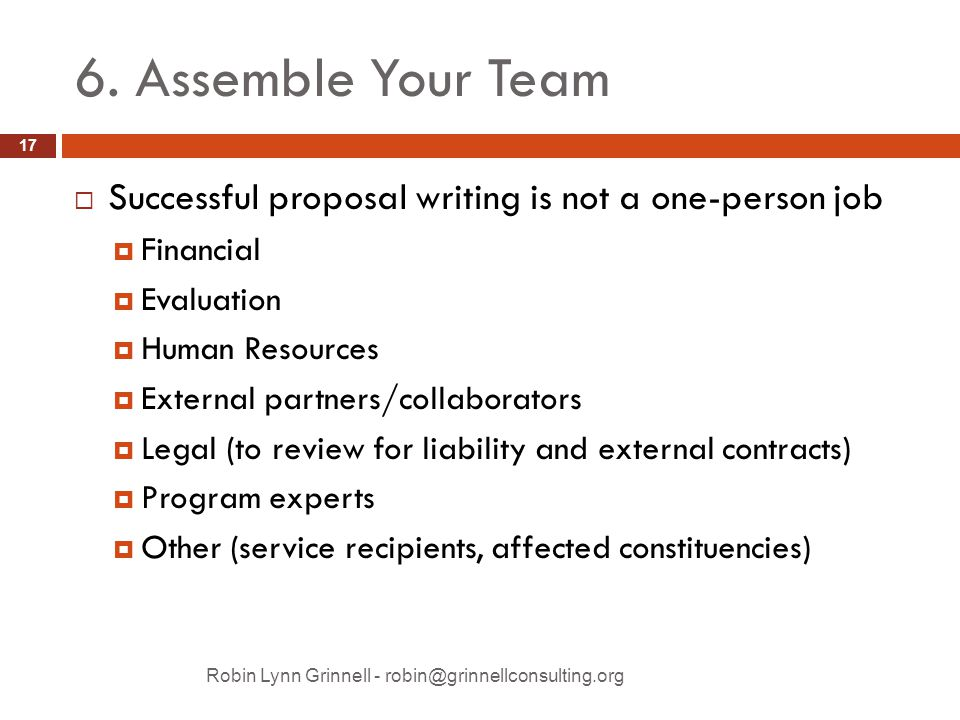 6. Assemble Your Team  Successful proposal writing is not a one-person job  Financial  Evaluation  Human Resources  External partners/collaborato