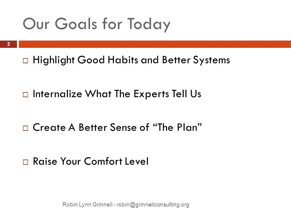 Our Goals for Today Robin Lynn Grinnell - robin@grinnellconsulting.org  Highlight Good Habits and Better Systems  Internalize What The Experts Tell Us  Create A Better Sense of The Plan  Raise Your Comfort Level 2
