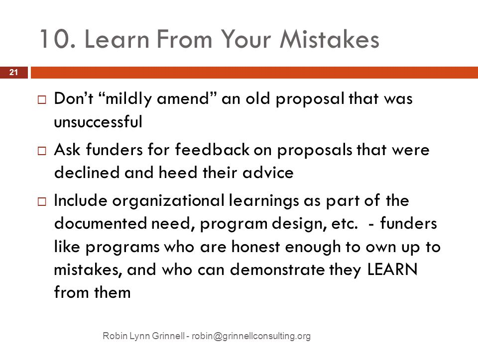 "10. Learn From Your Mistakes  Don't ""mildly amend"" an old proposal that was unsuccessful  Ask funders for feedback on proposals that were declined a"