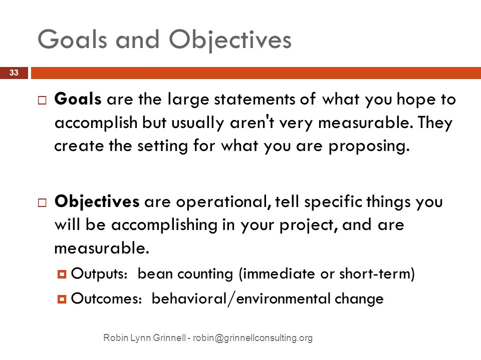 Goals and Objectives Robin Lynn Grinnell - robin@grinnellconsulting.org  Goals are the large statements of what you hope to accomplish but usually aren t very measurable.