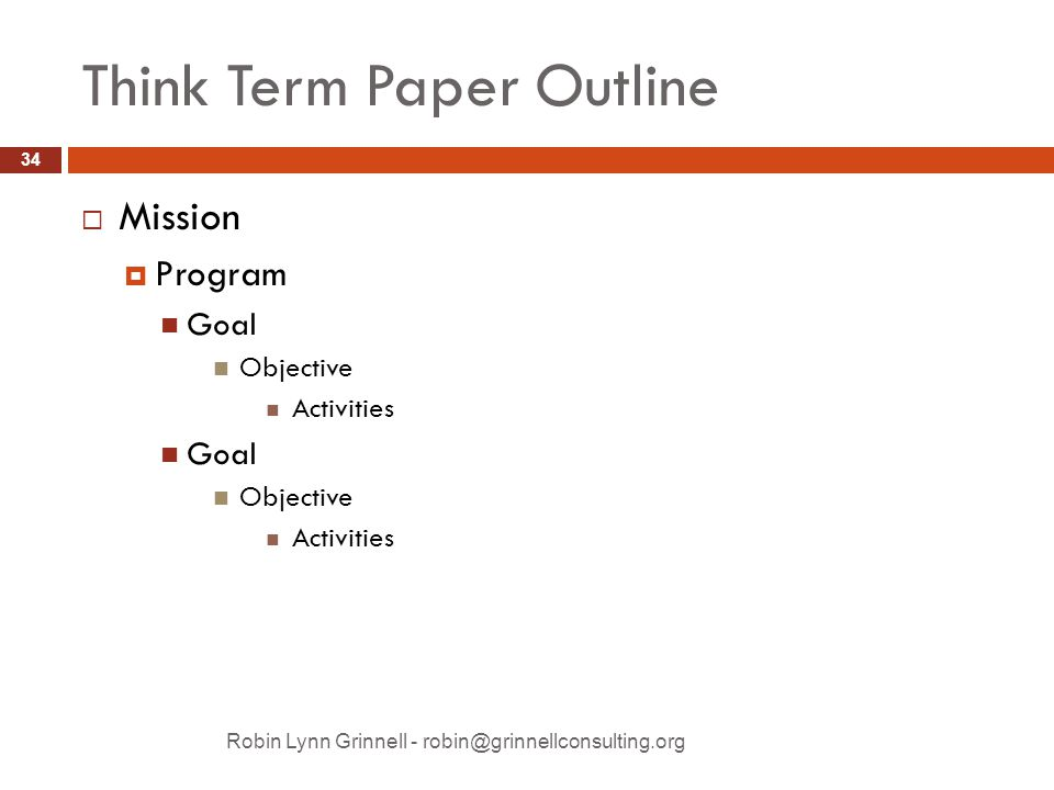 Think Term Paper Outline  Mission  Program Goal Objective Activities Goal Objective Activities Robin Lynn Grinnell - robin@grinnellconsulting.org 34