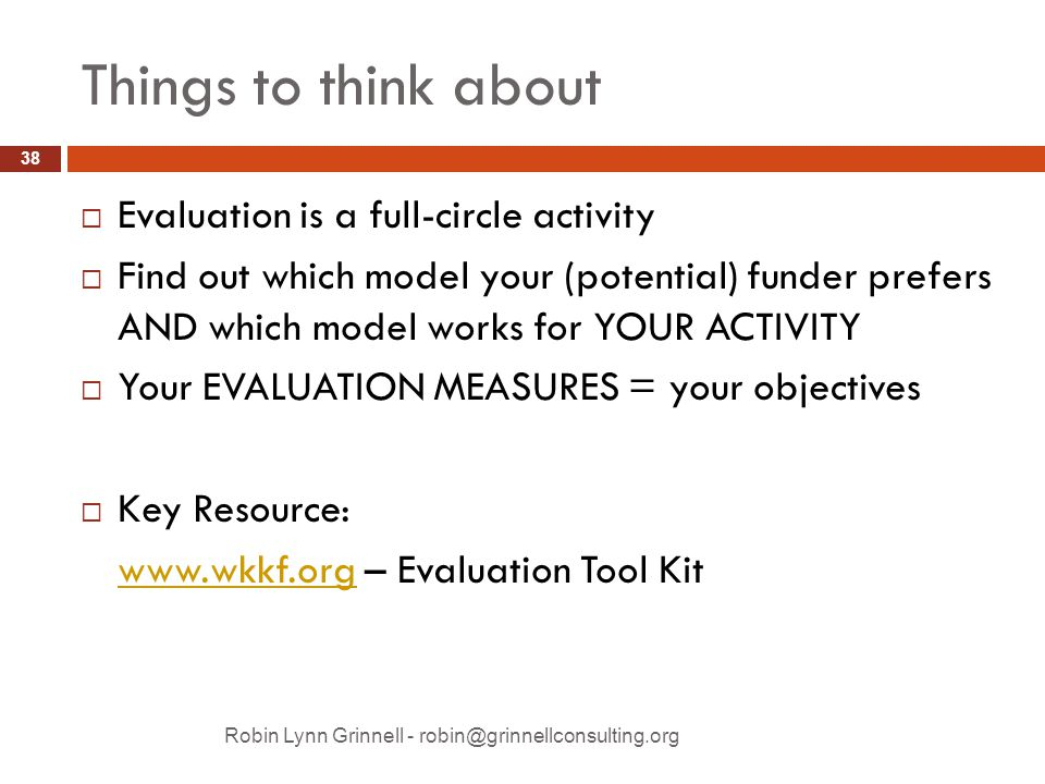 Things to think about Robin Lynn Grinnell - robin@grinnellconsulting.org  Evaluation is a full-circle activity  Find out which model your (potential) funder prefers AND which model works for YOUR ACTIVITY  Your EVALUATION MEASURES = your objectives  Key Resource: www.wkkf.orgwww.wkkf.org – Evaluation Tool Kit 38