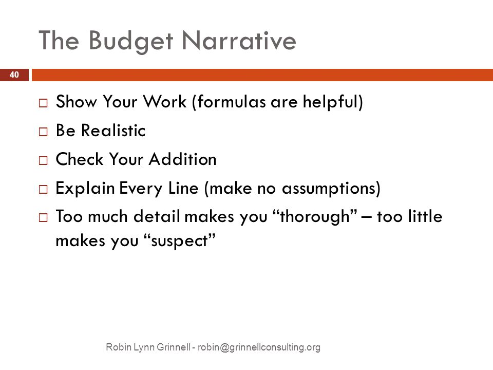 The Budget Narrative Robin Lynn Grinnell - robin@grinnellconsulting.org  Show Your Work (formulas are helpful)  Be Realistic  Check Your Addition  Explain Every Line (make no assumptions)  Too much detail makes you thorough – too little makes you suspect 40
