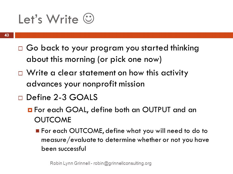 Let's Write  Go back to your program you started thinking about this morning (or pick one now)  Write a clear statement on how this activity advances your nonprofit mission  Define 2-3 GOALS  For each GOAL, define both an OUTPUT and an OUTCOME For each OUTCOME, define what you will need to do to measure/evaluate to determine whether or not you have been successful Robin Lynn Grinnell - robin@grinnellconsulting.org 43