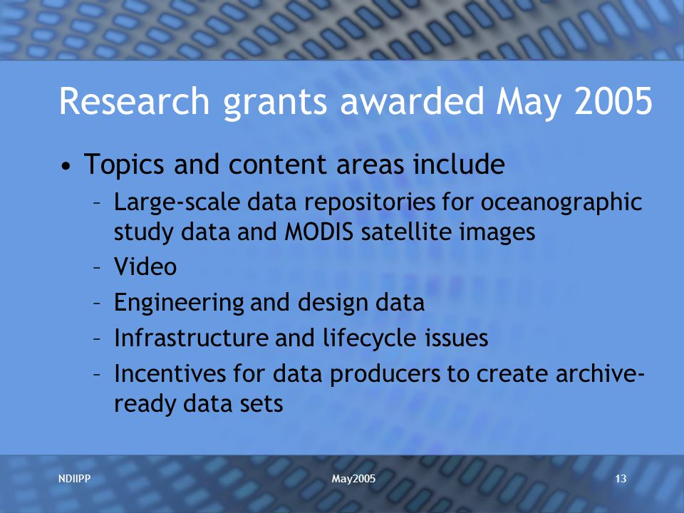 May2005NDIIPP13 Research grants awarded May 2005 Topics and content areas include –Large-scale data repositories for oceanographic study data and MODIS satellite images –Video –Engineering and design data –Infrastructure and lifecycle issues –Incentives for data producers to create archive- ready data sets