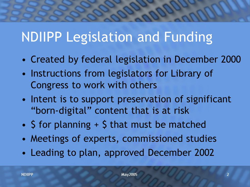 May2005NDIIPP2 NDIIPP Legislation and Funding Created by federal legislation in December 2000 Instructions from legislators for Library of Congress to work with others Intent is to support preservation of significant born-digital content that is at risk $ for planning + $ that must be matched Meetings of experts, commissioned studies Leading to plan, approved December 2002
