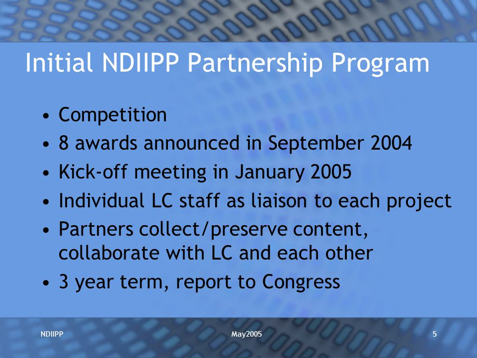 May2005NDIIPP5 Initial NDIIPP Partnership Program Competition 8 awards announced in September 2004 Kick-off meeting in January 2005 Individual LC staff as liaison to each project Partners collect/preserve content, collaborate with LC and each other 3 year term, report to Congress