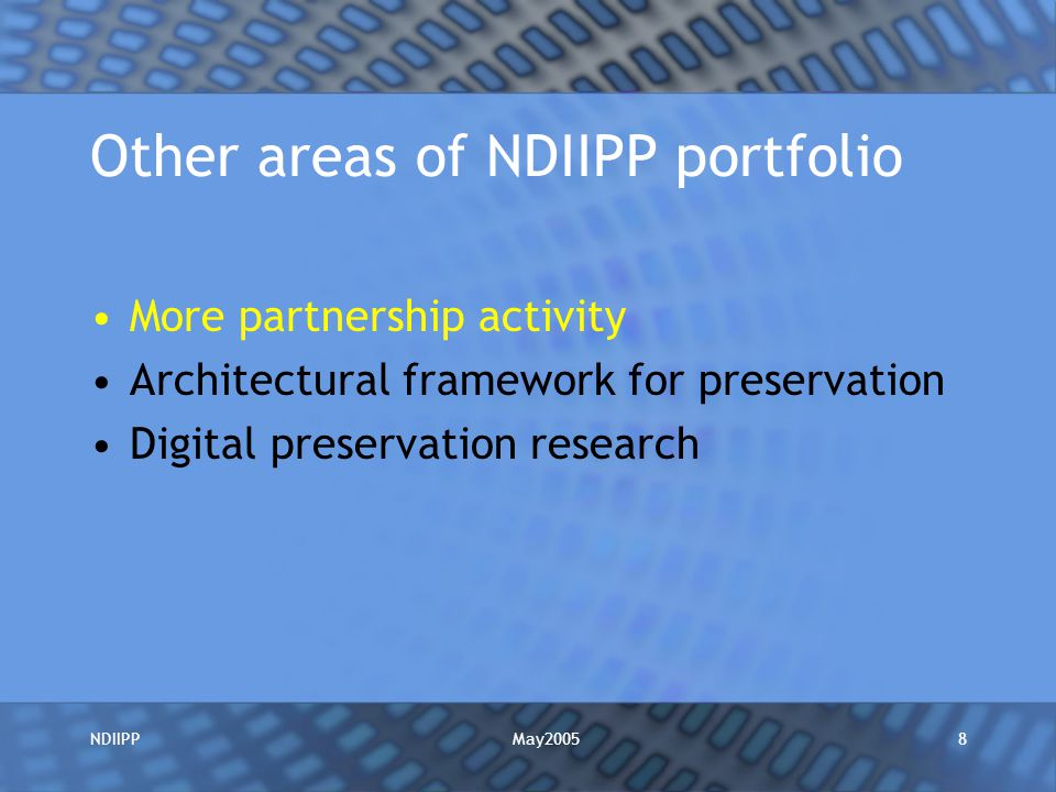 May2005NDIIPP8 Other areas of NDIIPP portfolio More partnership activity Architectural framework for preservation Digital preservation research