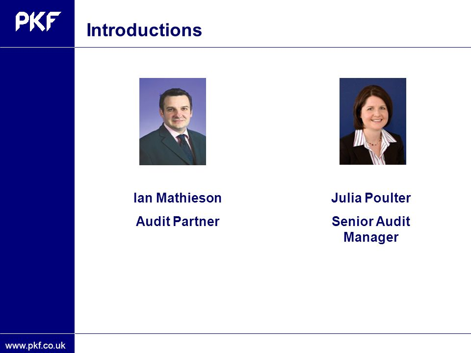 www.pkf.co.uk Introductions Ian Mathieson Audit Partner Julia Poulter Senior Audit Manager