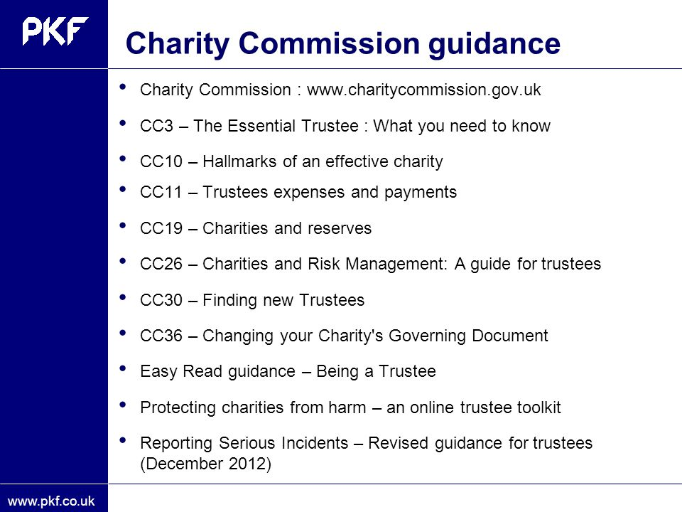 www.pkf.co.uk Charity Commission guidance Charity Commission : www.charitycommission.gov.uk CC3 – The Essential Trustee : What you need to know CC10 –