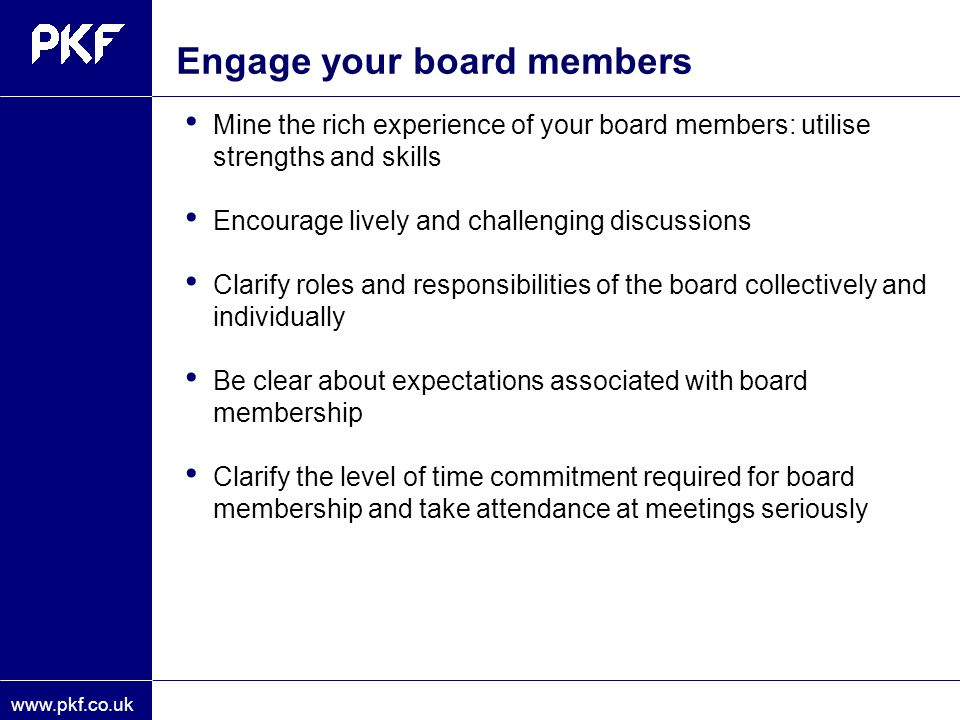 www.pkf.co.uk Mine the rich experience of your board members: utilise strengths and skills Encourage lively and challenging discussions Clarify roles