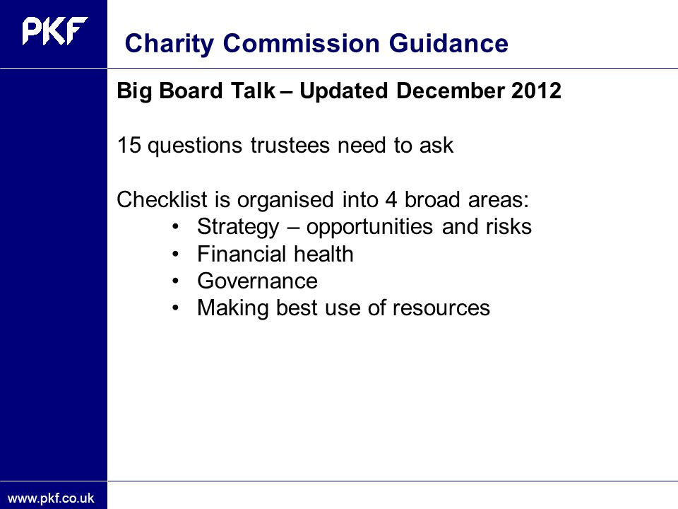 www.pkf.co.uk Big Board Talk – Updated December 2012 15 questions trustees need to ask Checklist is organised into 4 broad areas: Strategy – opportuni