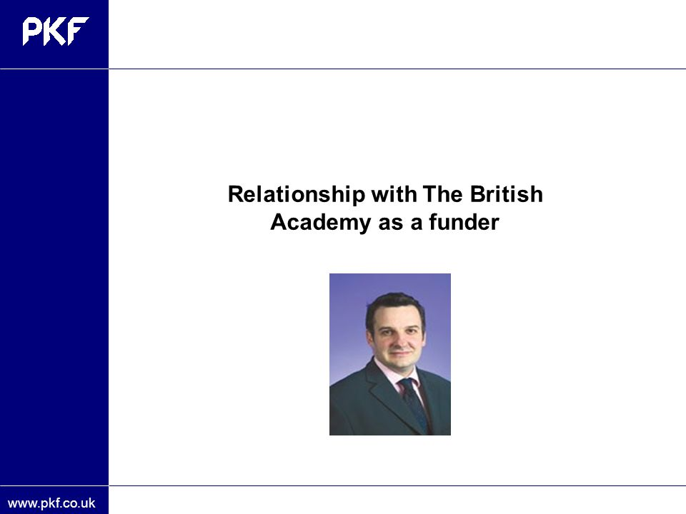 www.pkf.co.uk Relationship with The British Academy as a funder