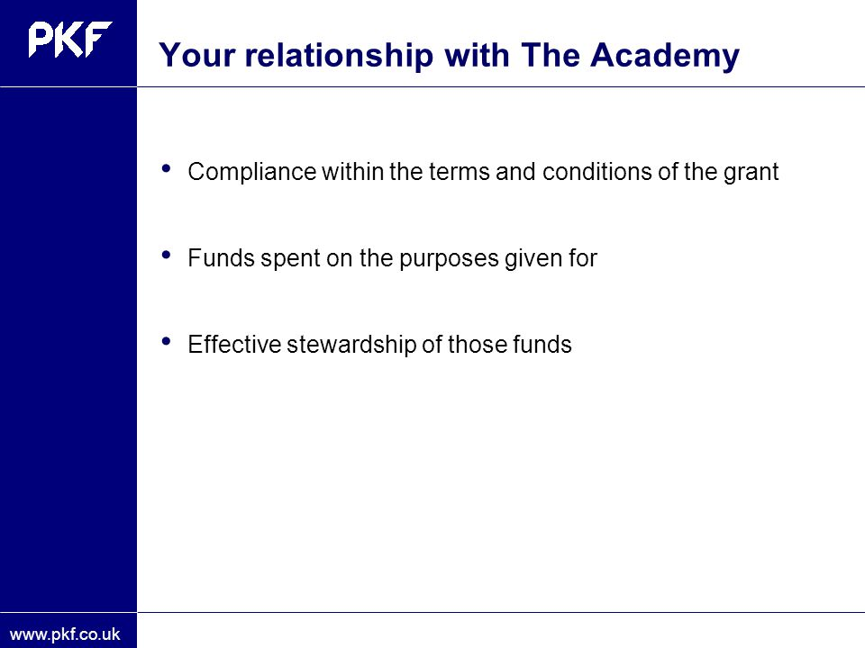 www.pkf.co.uk Your relationship with The Academy Compliance within the terms and conditions of the grant Funds spent on the purposes given for Effecti