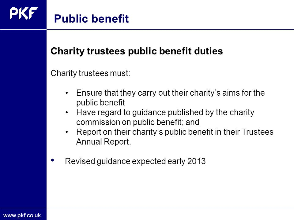 www.pkf.co.uk Charity trustees public benefit duties Charity trustees must: Ensure that they carry out their charity's aims for the public benefit Hav