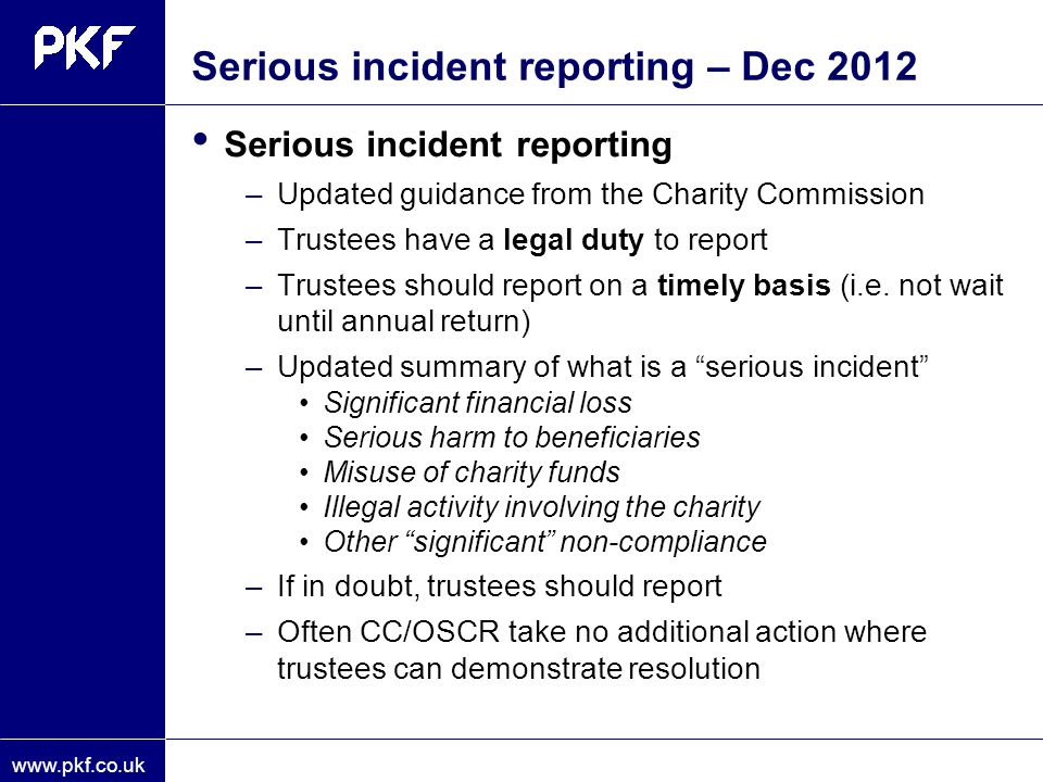 www.pkf.co.uk Serious incident reporting – Dec 2012 Serious incident reporting –Updated guidance from the Charity Commission –Trustees have a legal du