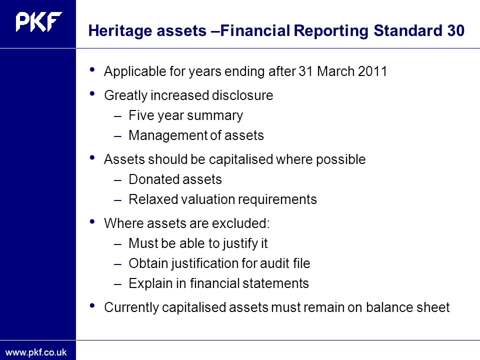 www.pkf.co.uk Heritage assets –Financial Reporting Standard 30 Applicable for years ending after 31 March 2011 Greatly increased disclosure –Five year